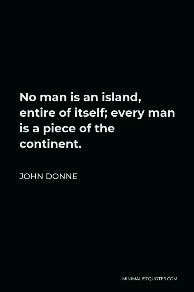 John Donne Quote - No man is an island, entire of itself; every man is a piece of the continent.