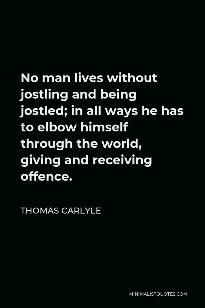 Thomas Carlyle Quote - No man lives without jostling and being jostled; in all ways he has to elbow himself through the world, giving and receiving offence.