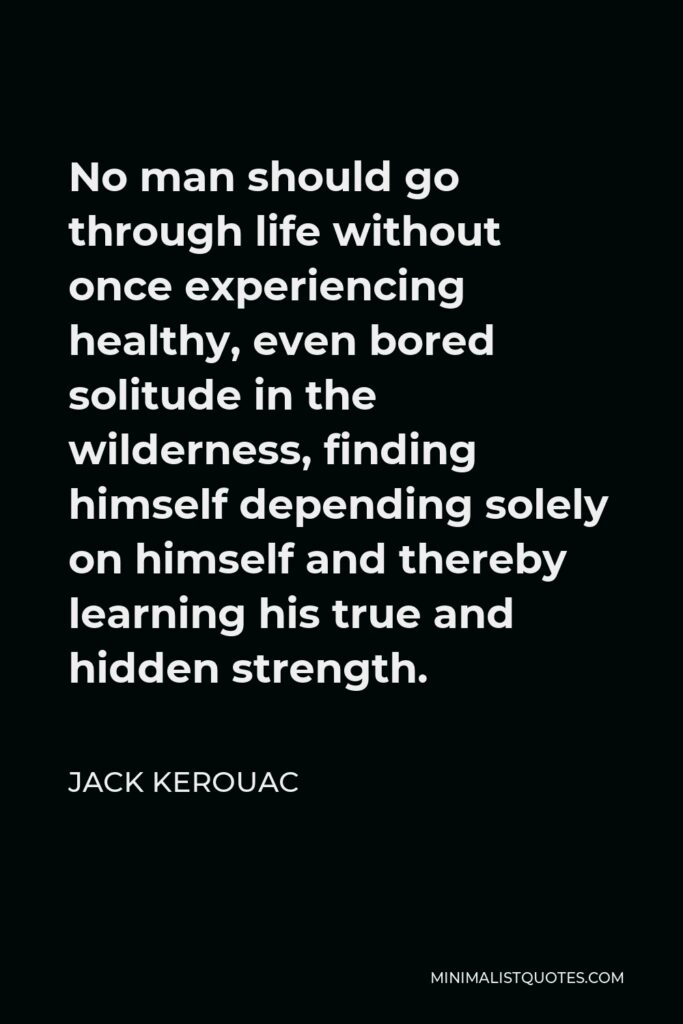 Jack Kerouac Quote - No man should go through life without once experiencing healthy, even bored solitude in the wilderness, finding himself depending solely on himself and thereby learning his true and hidden strength.