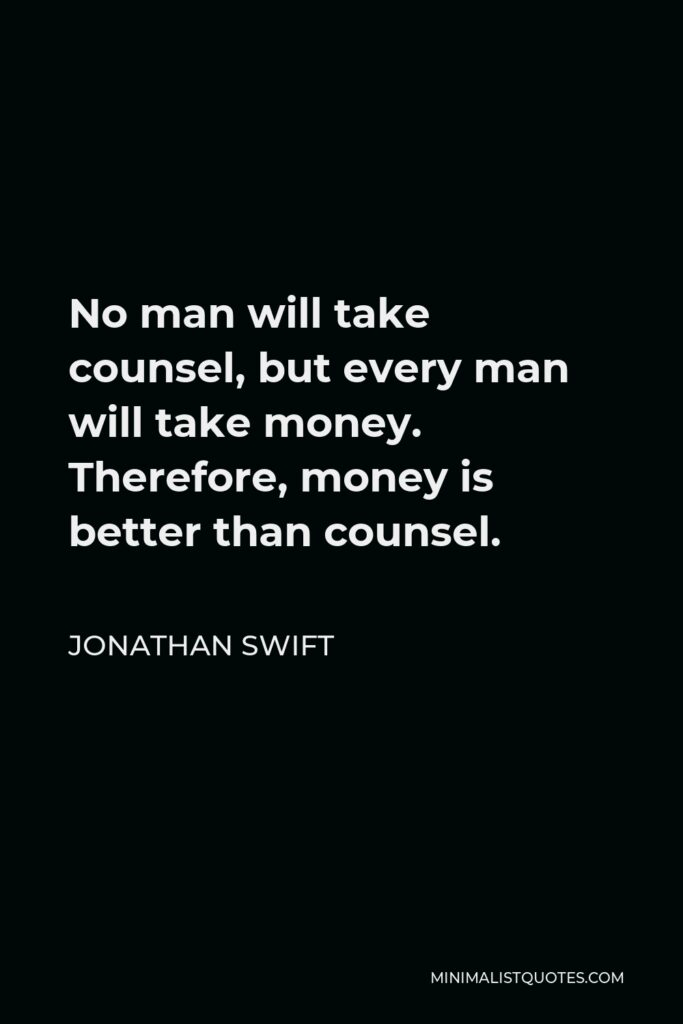 Jonathan Swift Quote - No man will take counsel, but every man will take money. Therefore, money is better than counsel.