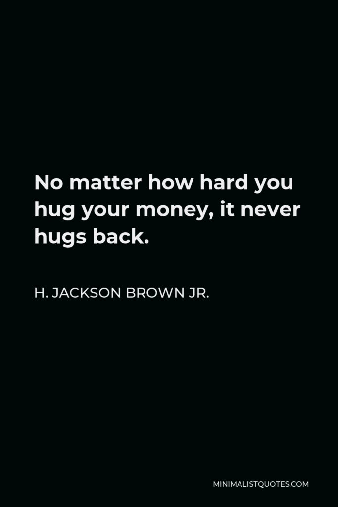 H. Jackson Brown Jr. Quote - No matter how hard you hug your money, it never hugs back.