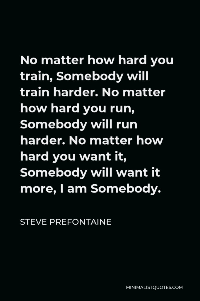 Steve Prefontaine Quote - No matter how hard you train, Somebody will train harder. No matter how hard you run, Somebody will run harder. No matter how hard you want it, Somebody will want it more, I am Somebody.