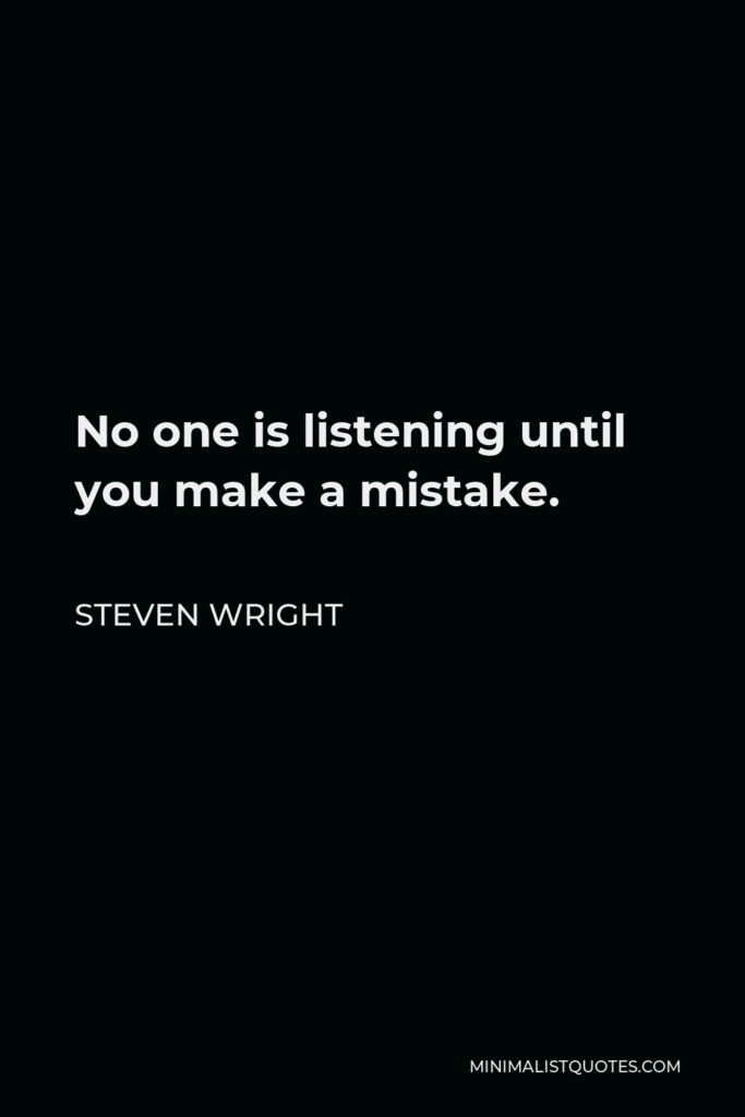 Steven Wright Quote - No one is listening until you make a mistake.