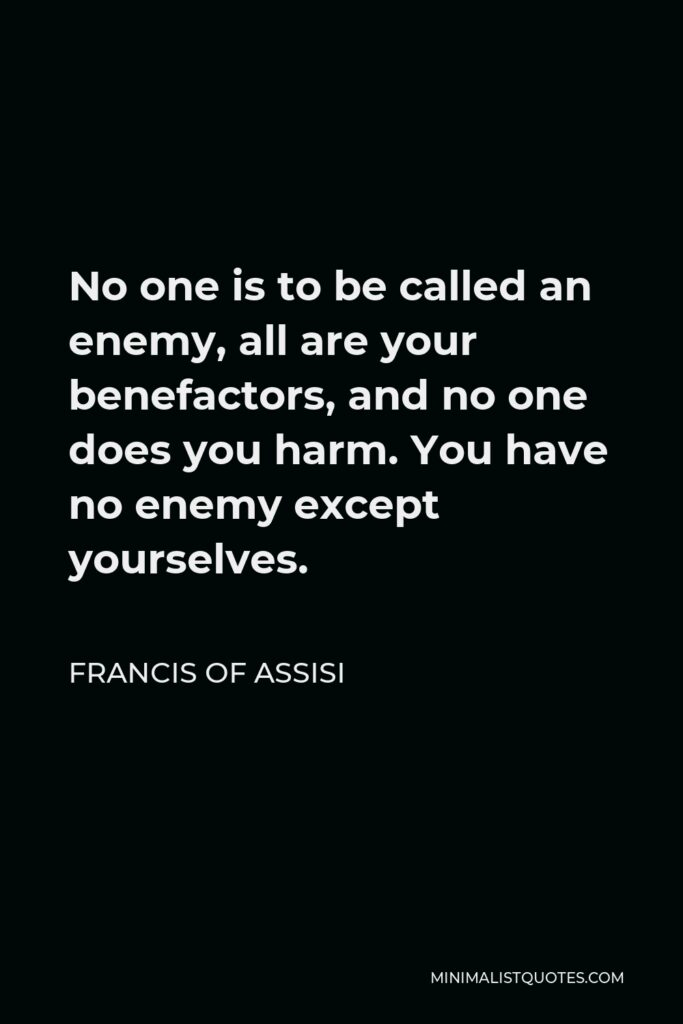 Francis of Assisi Quote - No one is to be called an enemy, all are your benefactors, and no one does you harm. You have no enemy except yourselves.