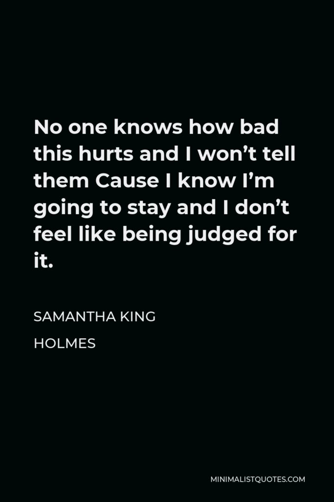 Samantha King Holmes Quote - No one knows how bad this hurts and I won't tell them Cause I know I'm going to stay and I don't feel like being judged for it.