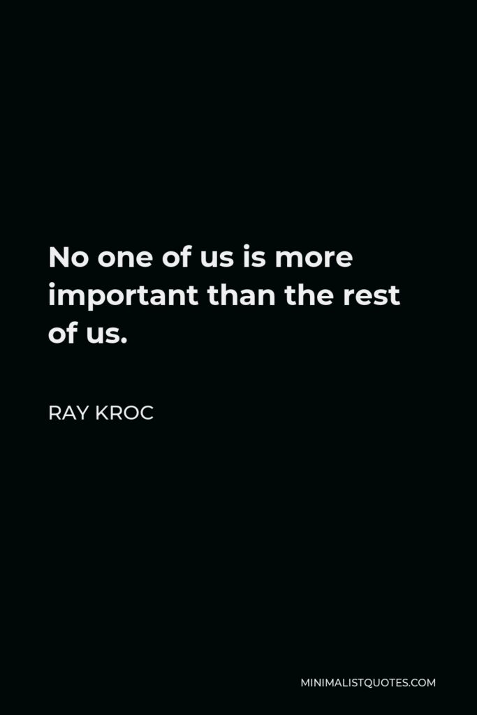 Ray Kroc Quote - No one of us is more important than the rest of us.