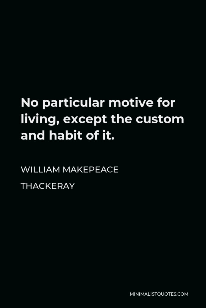 William Makepeace Thackeray Quote - No particular motive for living, except the custom and habit of it.