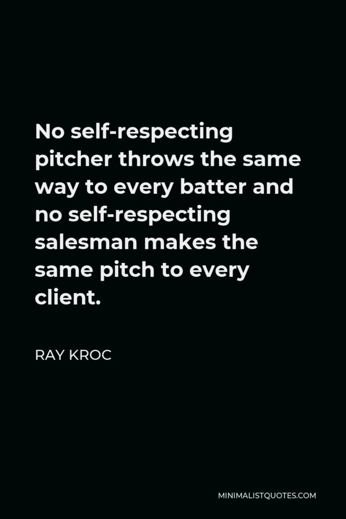 Ray Kroc Quote - No self-respecting pitcher throws the same way to every batter and no self-respecting salesman makes the same pitch to every client.