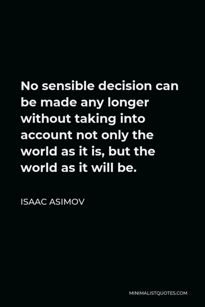 Isaac Asimov Quote - No sensible decision can be made any longer without taking into account not only the world as it is, but the world as it will be.