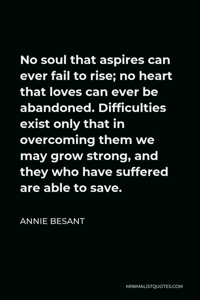 Annie Besant Quote - No soul that aspires can ever fail to rise; no heart that loves can ever be abandoned. Difficulties exist only that in overcoming them we may grow strong, and they who have suffered are able to save.