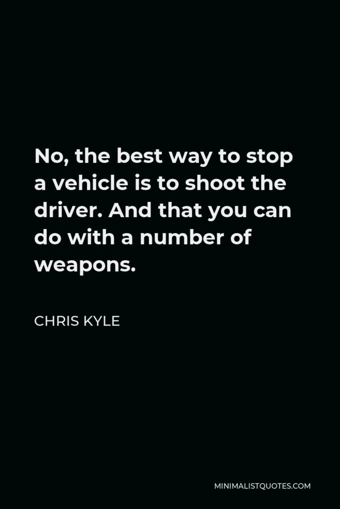 Chris Kyle Quote - No, the best way to stop a vehicle is to shoot the driver. And that you can do with a number of weapons.