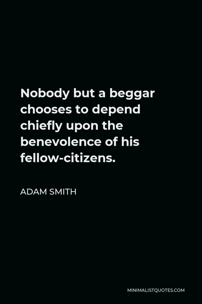 Adam Smith Quote - Nobody but a beggar chooses to depend chiefly upon the benevolence of his fellow-citizens.