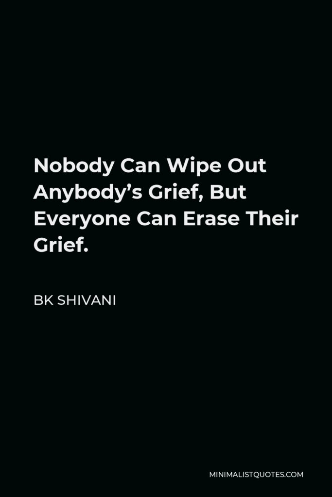 BK Shivani Quote - Nobody Can Wipe Out Anybody's Grief, But Everyone Can Erase Their Grief.