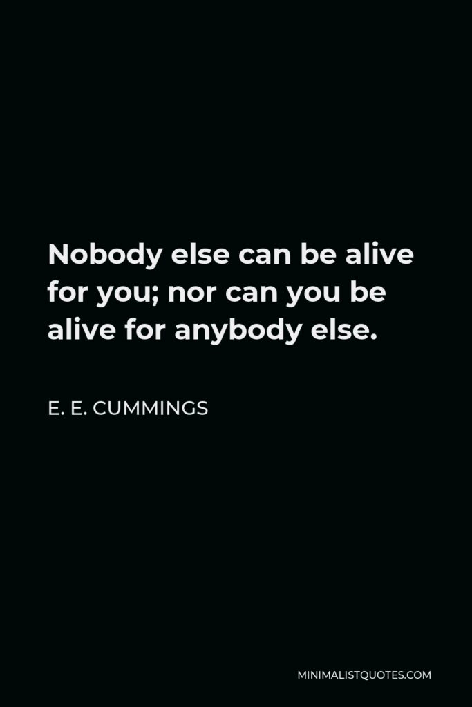 E. E. Cummings Quote - Nobody else can be alive for you; nor can you be alive for anybody else.