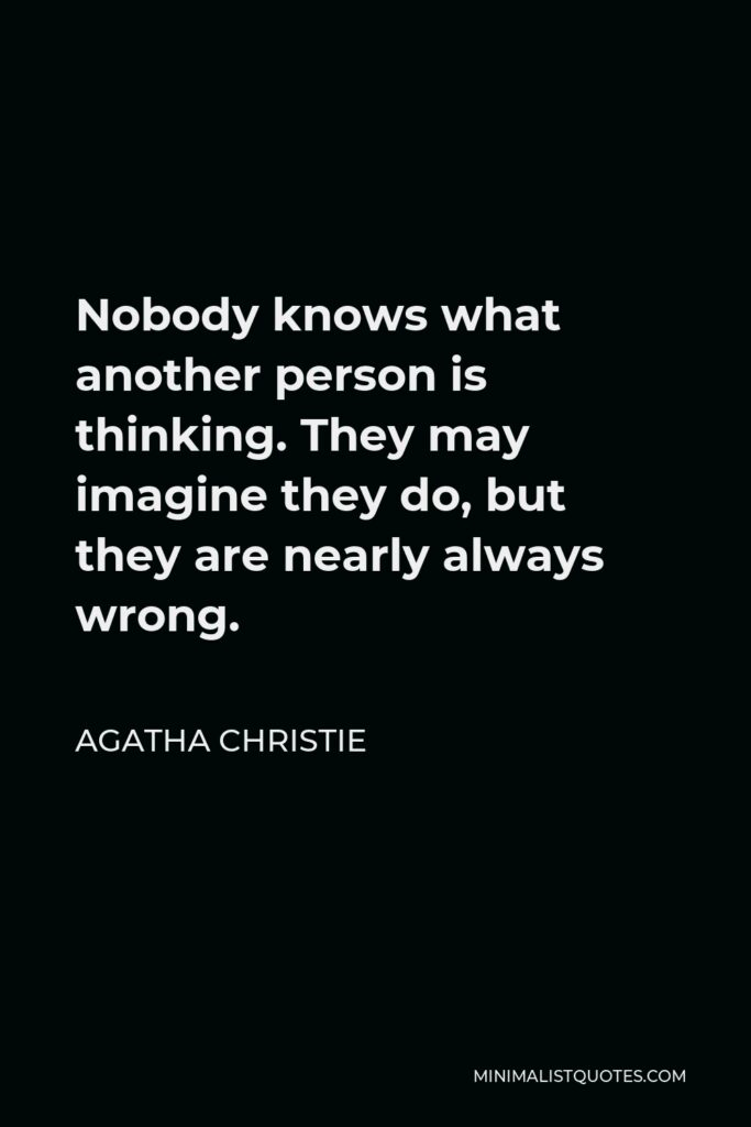 Agatha Christie Quote - Nobody knows what another person is thinking. They may imagine they do, but they are nearly always wrong.
