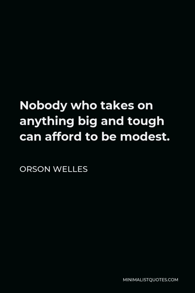 Orson Welles Quote - Nobody who takes on anything big and tough can afford to be modest.