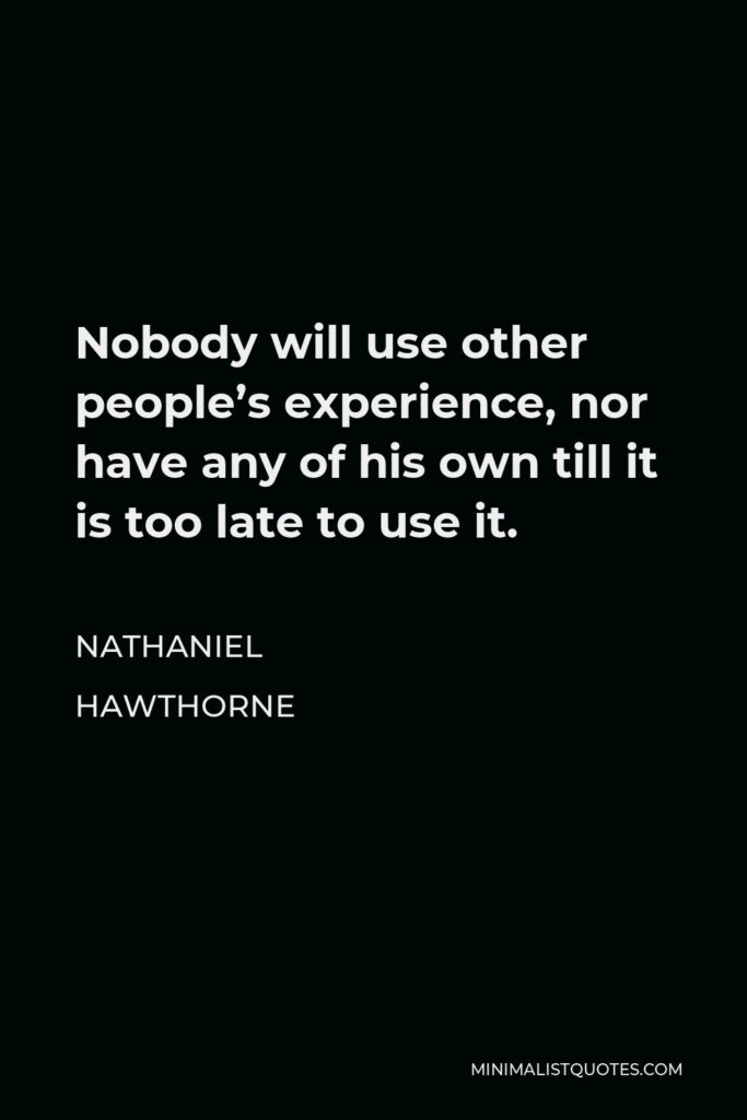 Nathaniel Hawthorne Quote - Nobody will use other people's experience, nor have any of his own till it is too late to use it.