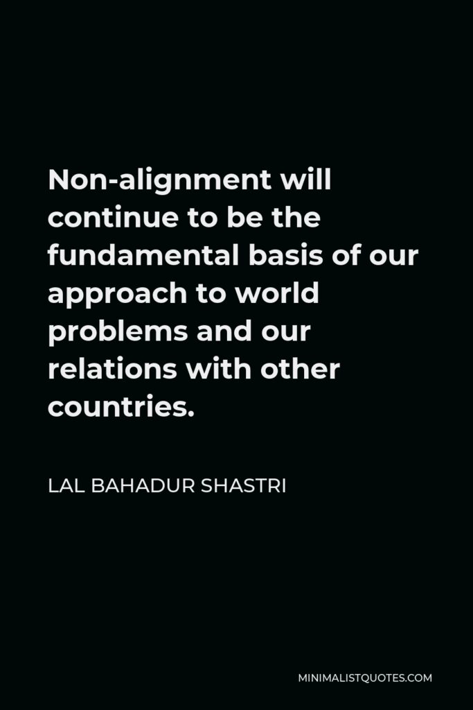 Lal Bahadur Shastri Quote - Non-alignment will continue to be the fundamental basis of our approach to world problems and our relations with other countries.
