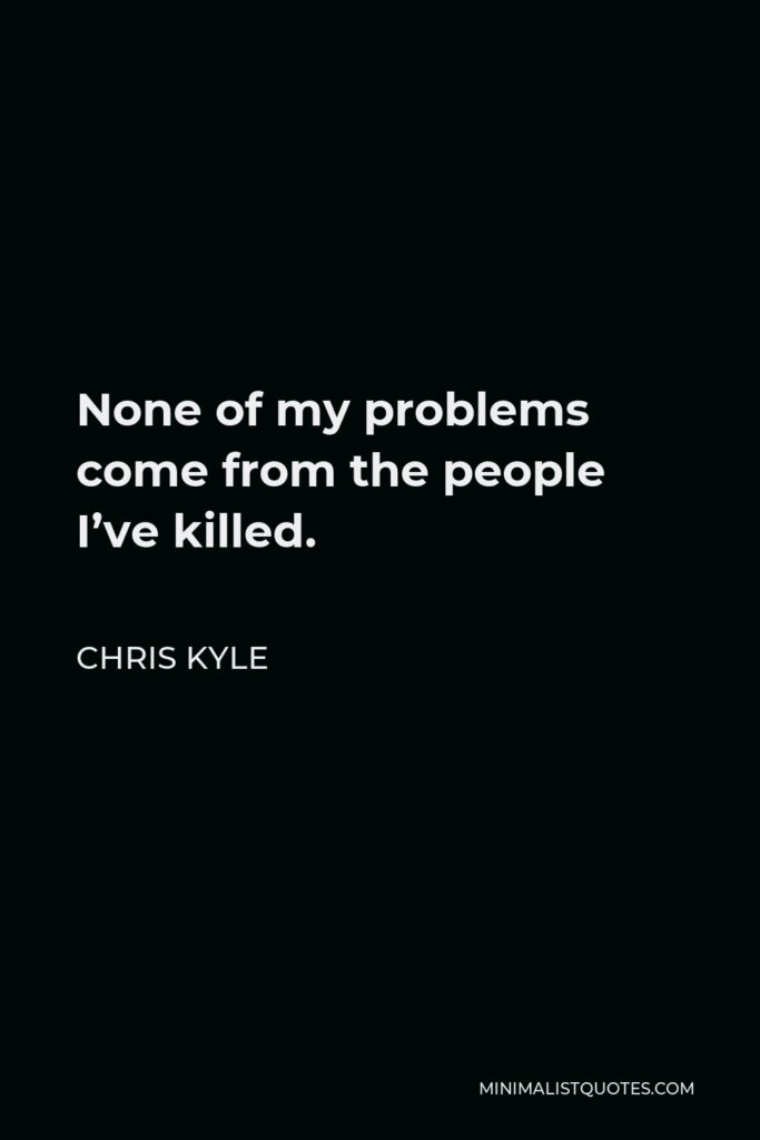 Chris Kyle Quote - None of my problems come from the people I've killed.