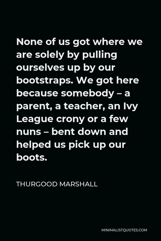 Thurgood Marshall Quote - None of us got where we are solely by pulling ourselves up by our bootstraps. We got here because somebody – a parent, a teacher, an Ivy League crony or a few nuns – bent down and helped us pick up our boots.