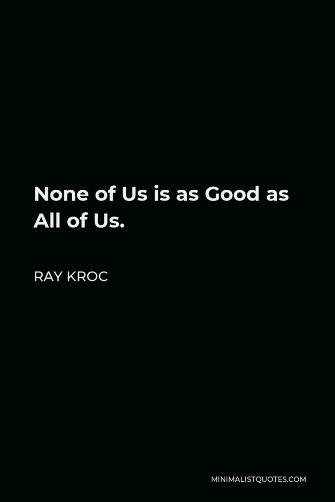 Ray Kroc Quote - None of Us is as Good as All of Us.