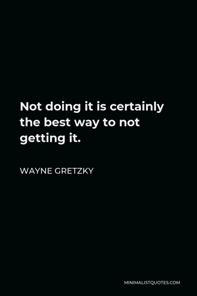 Wayne Gretzky Quote - Not doing it is certainly the best way to not getting it.