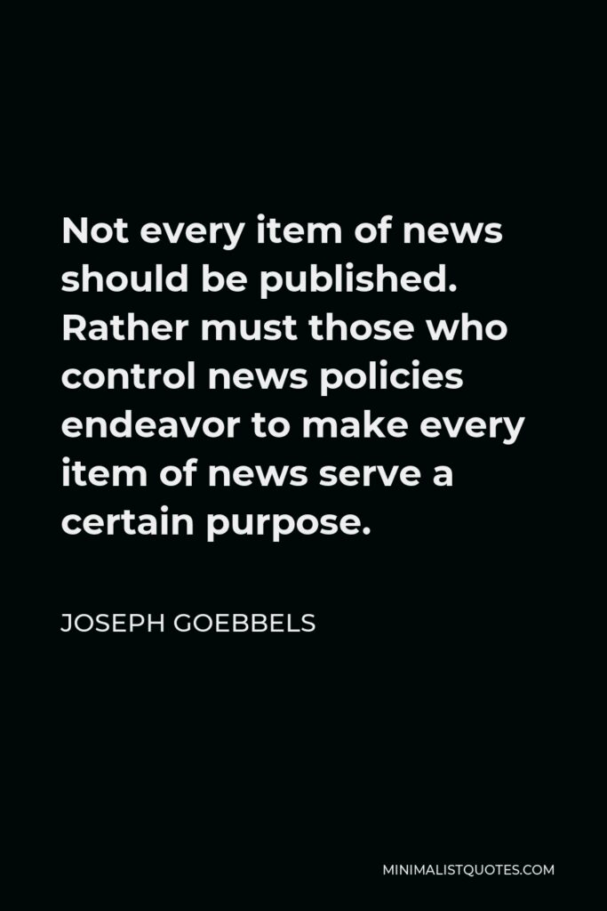 Joseph Goebbels Quote - Not every item of news should be published. Rather must those who control news policies endeavor to make every item of news serve a certain purpose.