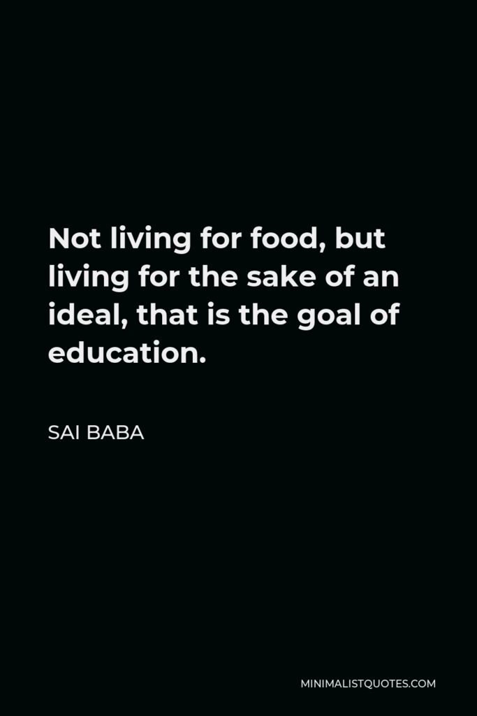 Sai Baba Quote - Not living for food, but living for the sake of an ideal, that is the goal of education.