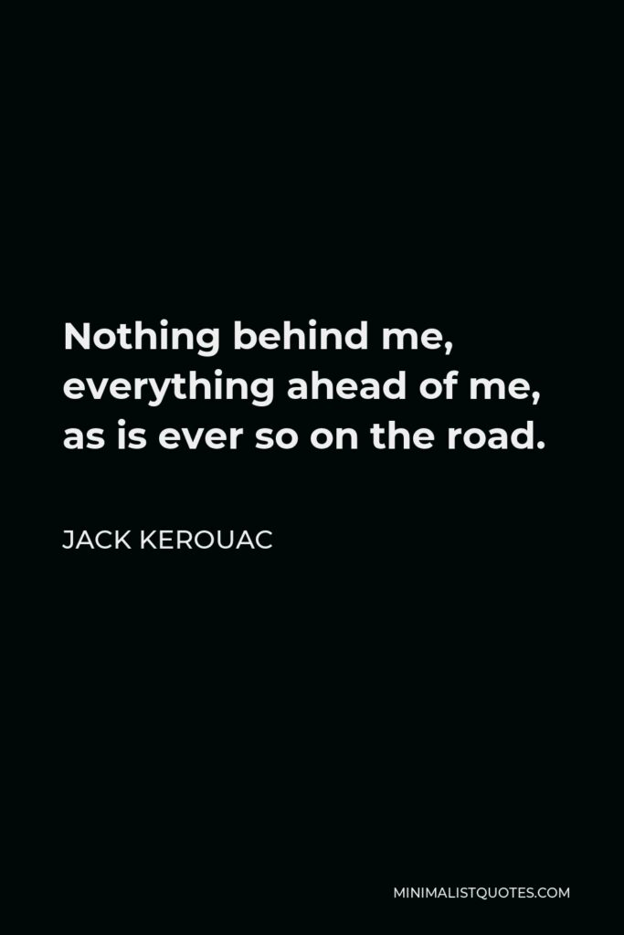 Jack Kerouac Quote - Nothing behind me, everything ahead of me, as is ever so on the road.