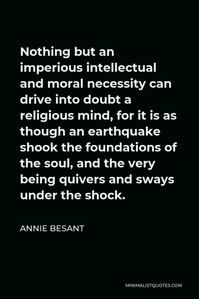 Annie Besant Quote - Nothing but an imperious intellectual and moral necessity can drive into doubt a religious mind, for it is as though an earthquake shook the foundations of the soul, and the very being quivers and sways under the shock.