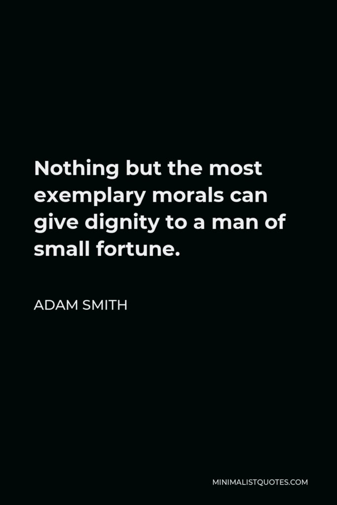 Adam Smith Quote - Nothing but the most exemplary morals can give dignity to a man of small fortune.