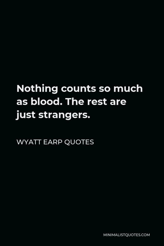 Wyatt Earp Quotes Quote - Nothing counts so much as blood. The rest are just strangers.