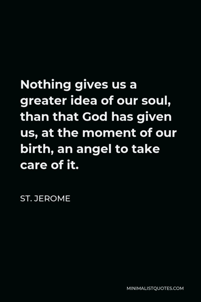 St. Jerome Quote - Nothing gives us a greater idea of our soul, than that God has given us, at the moment of our birth, an angel to take care of it.