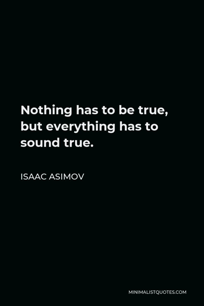 Isaac Asimov Quote - Nothing has to be true, but everything has to sound true.