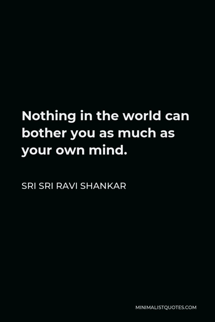 Sri Sri Ravi Shankar Quote - Nothing in the world can bother you as much as your own mind, I tell you. In fact, others seem to be bothering you, but it is not others, it is your own mind.