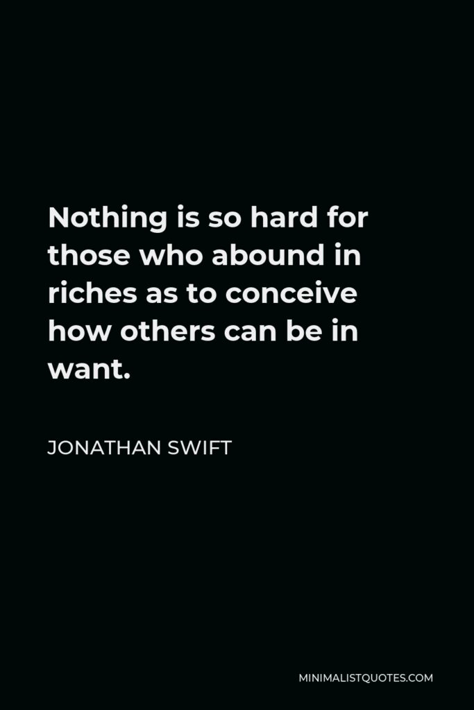 Jonathan Swift Quote - Nothing is so hard for those who abound in riches as to conceive how others can be in want.