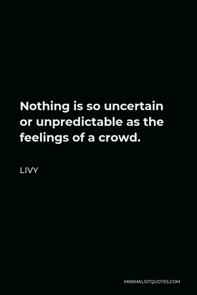 Livy Quote - Nothing is so uncertain or unpredictable as the feelings of a crowd.