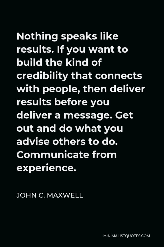 John C. Maxwell Quote - Nothing speaks like results. If you want to build the kind of credibility that connects with people, then deliver results before you deliver a message. Get out and do what you advise others to do. Communicate from experience.