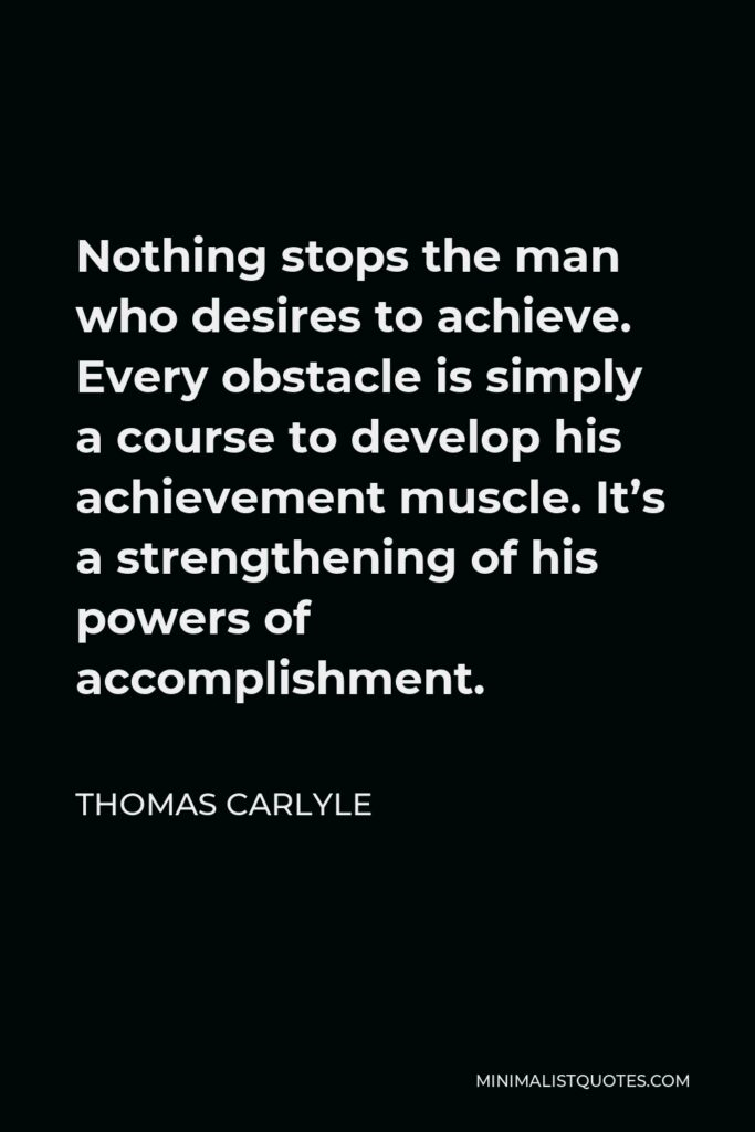 Thomas Carlyle Quote - Nothing stops the man who desires to achieve. Every obstacle is simply a course to develop his achievement muscle. It's a strengthening of his powers of accomplishment.