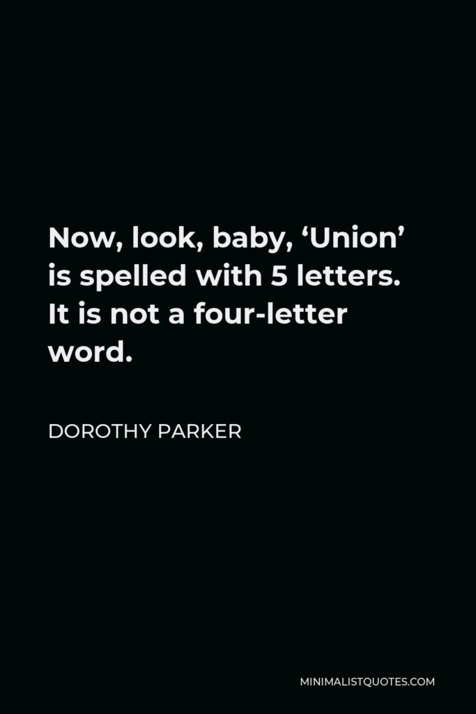 Dorothy Parker Quote - Now, look, baby, 'Union' is spelled with 5 letters. It is not a four-letter word.