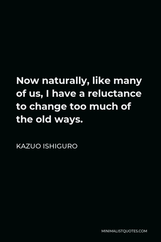 Kazuo Ishiguro Quote - Now naturally, like many of us, I have a reluctance to change too much of the old ways.