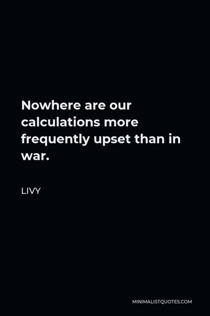 Livy Quote - Nowhere are our calculations more frequently upset than in war.
