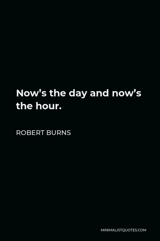 Robert Burns Quote - Now's the day and now's the hour.