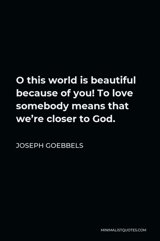 Joseph Goebbels Quote - O this world is beautiful because of you! To love somebody means that we're closer to God.