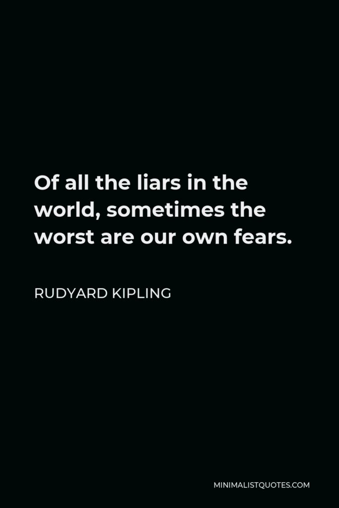 Rudyard Kipling Quote - Of all the liars in the world, sometimes the worst are our own fears.