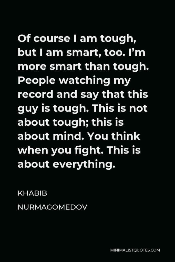 Khabib Nurmagomedov Quote - Of course I am tough, but I am smart, too. I'm more smart than tough. People watching my record and say that this guy is tough. This is not about tough; this is about mind. You think when you fight. This is about everything.