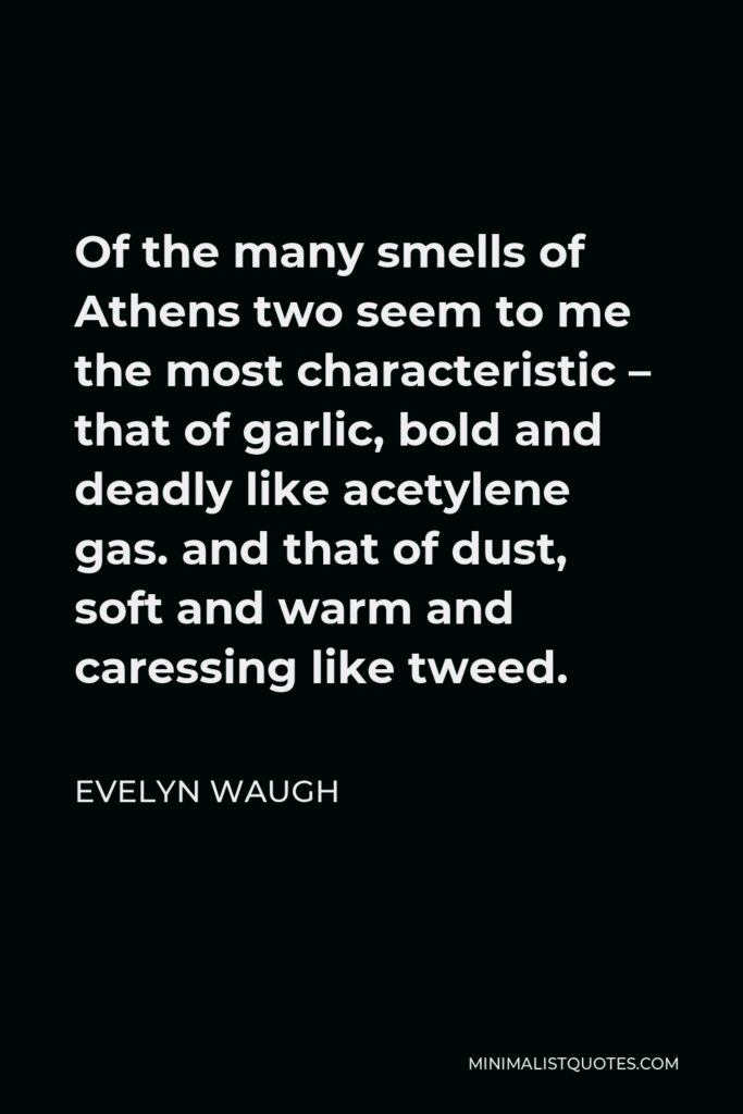 Evelyn Waugh Quote - Of the many smells of Athens two seem to me the most characteristic – that of garlic, bold and deadly like acetylene gas. and that of dust, soft and warm and caressing like tweed.
