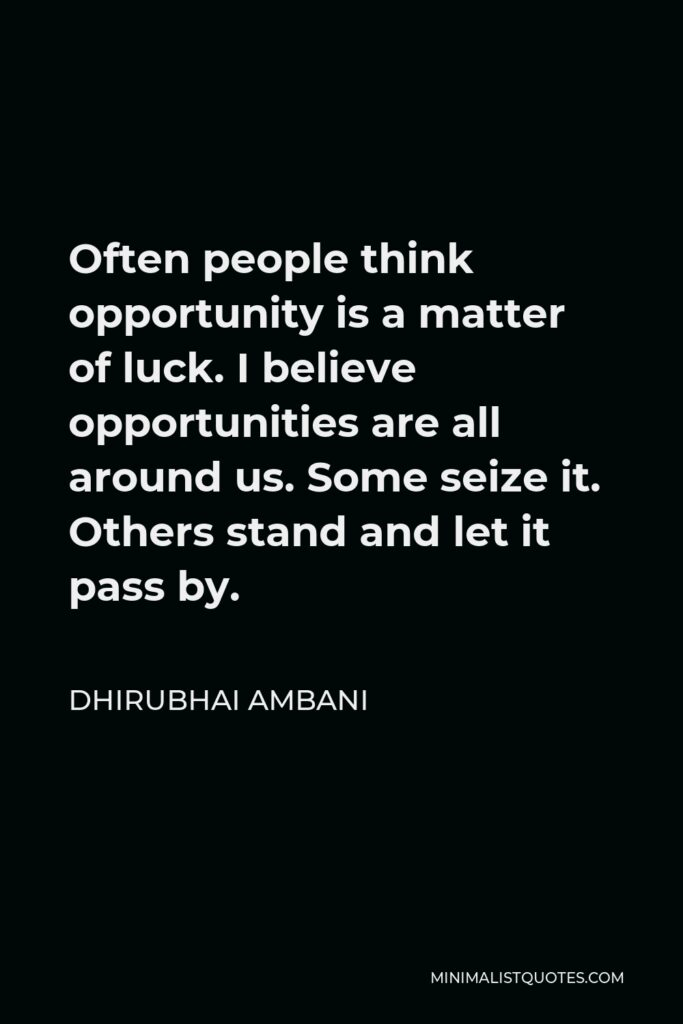 Dhirubhai Ambani Quote - Often people think opportunity is a matter of luck. I believe opportunities are all around us. Some seize it. Others stand and let it pass by.