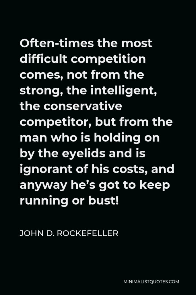 John D. Rockefeller Quote - Often-times the most difficult competition comes, not from the strong, the intelligent, the conservative competitor, but from the man who is holding on by the eyelids and is ignorant of his costs, and anyway he's got to keep running or bust!