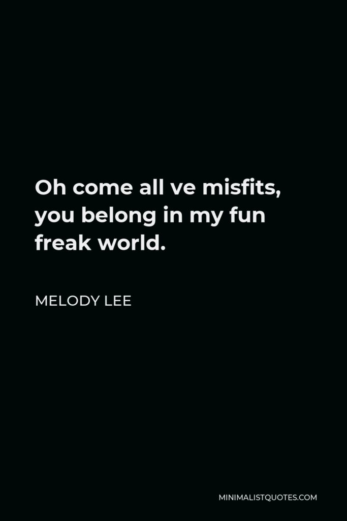 Melody Lee Quote - Oh come all ve misfits, you belong in my fun freak world.